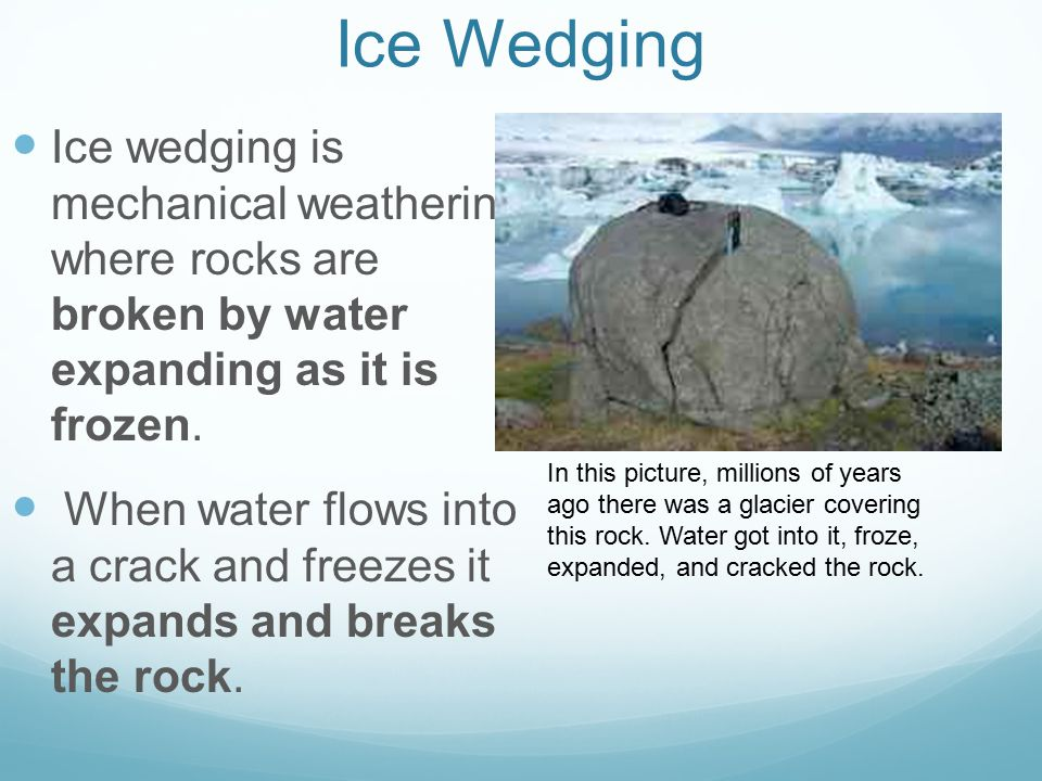 Ice Wedging Ice wedging is mechanical weathering where rocks are broken by water expanding as it is frozen.