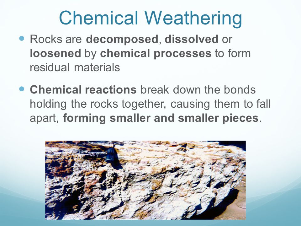 Chemical Weathering Rocks are decomposed, dissolved or loosened by chemical processes to form residual materials.