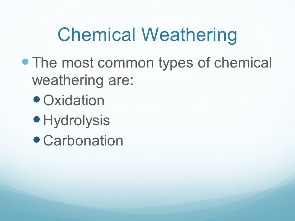 Chemical Weathering The most common types of chemical weathering are: