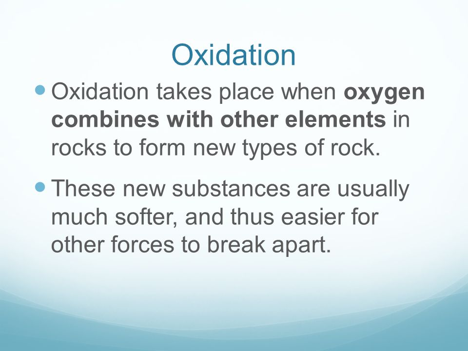 Oxidation Oxidation takes place when oxygen combines with other elements in rocks to form new types of rock.