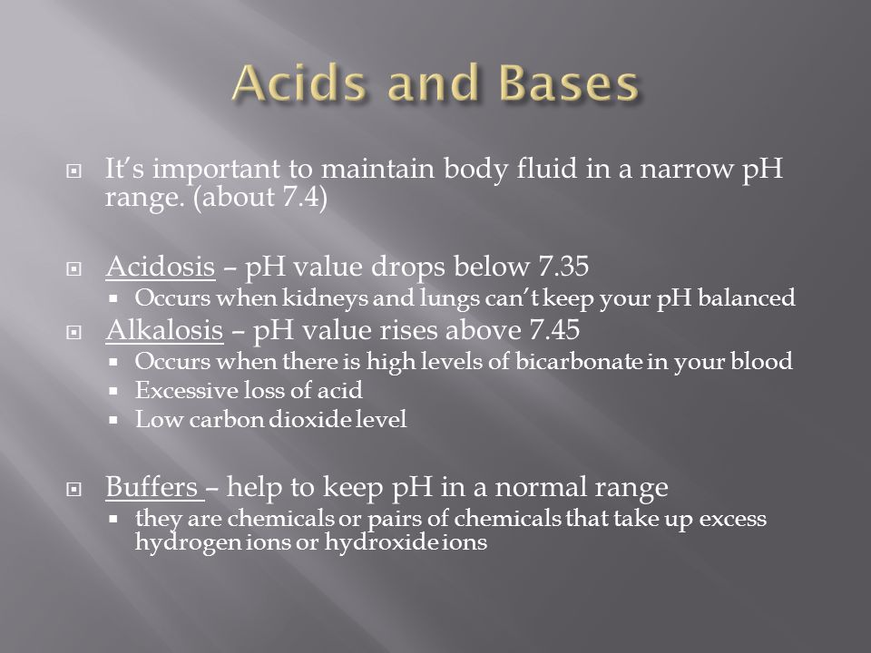 Acids and Bases It's important to maintain body fluid in a narrow pH range. (about 7.4) Acidosis – pH value drops below 7.35.