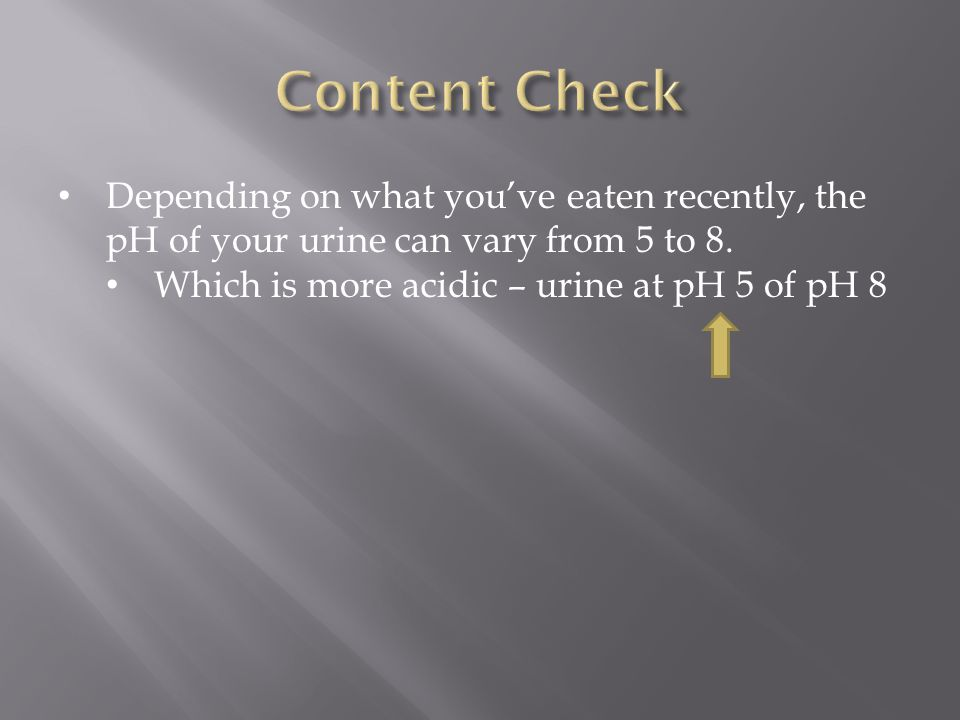 Content Check Depending on what you've eaten recently, the pH of your urine can vary from 5 to 8.