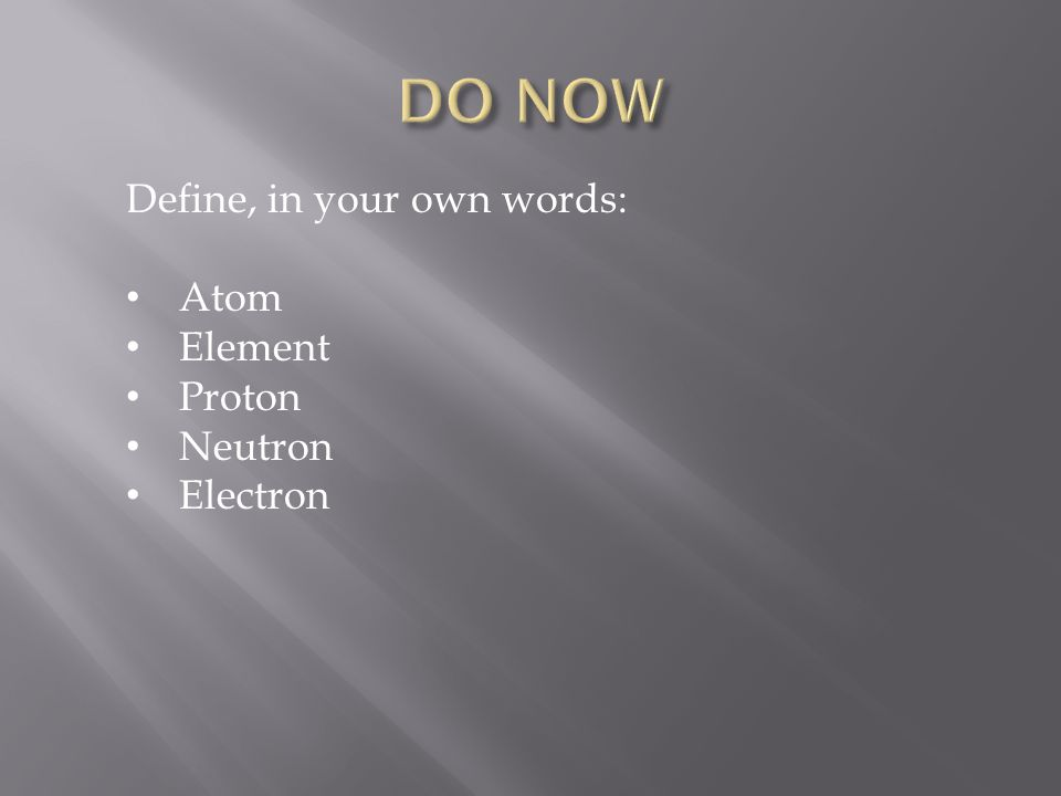 DO NOW Define, in your own words: Atom Element Proton Neutron Electron
