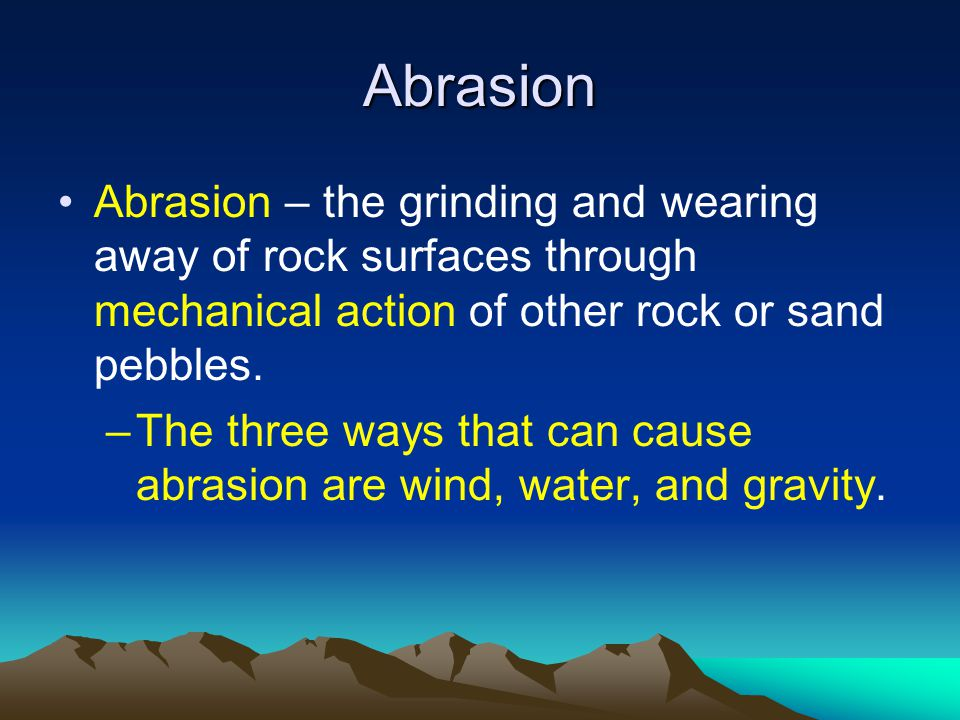 Abrasion Abrasion – the grinding and wearing away of rock surfaces through mechanical action of other rock or sand pebbles.