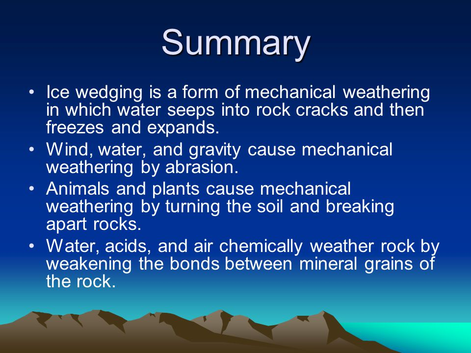 Summary Ice wedging is a form of mechanical weathering in which water seeps into rock cracks and then freezes and expands.