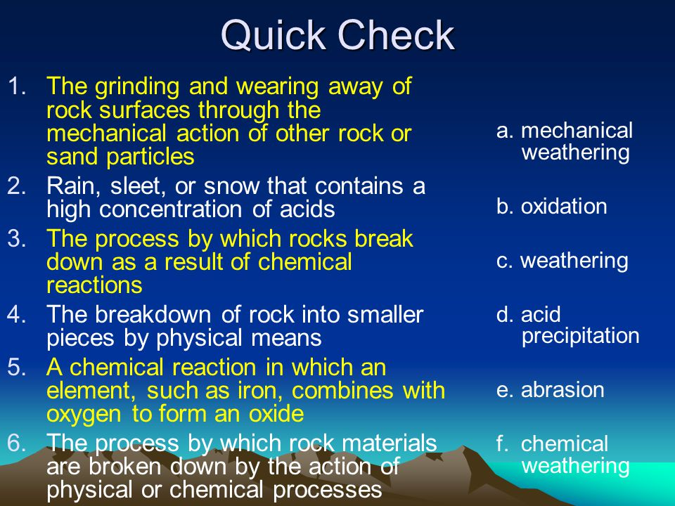 Quick Check The grinding and wearing away of rock surfaces through the mechanical action of other rock or sand particles.