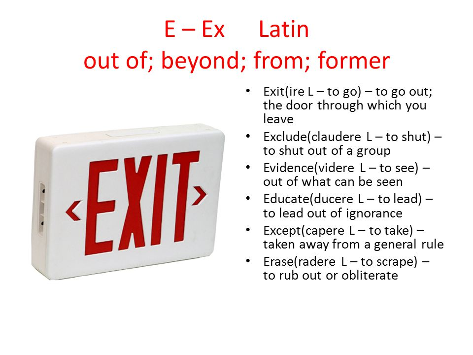 E – Ex Latin out of; beyond; from; former