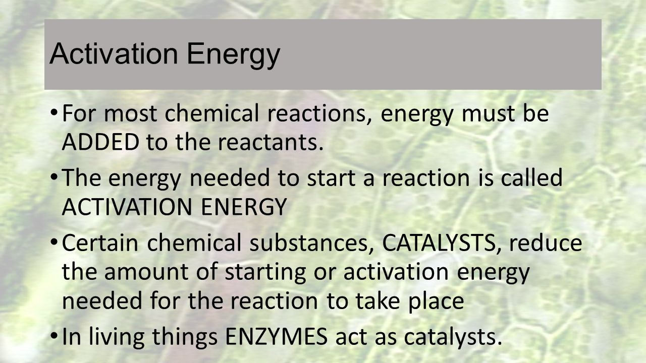 Activation Energy For most chemical reactions, energy must be ADDED to the reactants.