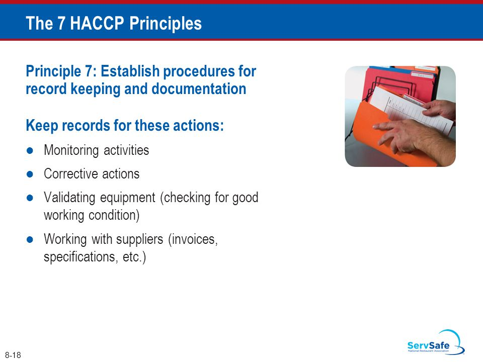 The 7 HACCP Principles Principle 7: Establish procedures for record keeping and documentation. Keep records for these actions: