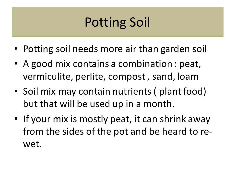 Potting Soil Potting soil needs more air than garden soil