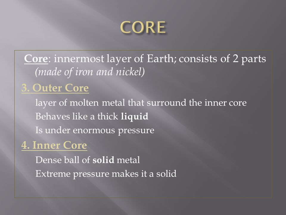 CORE Core: innermost layer of Earth; consists of 2 parts (made of iron and nickel) 3. Outer Core.