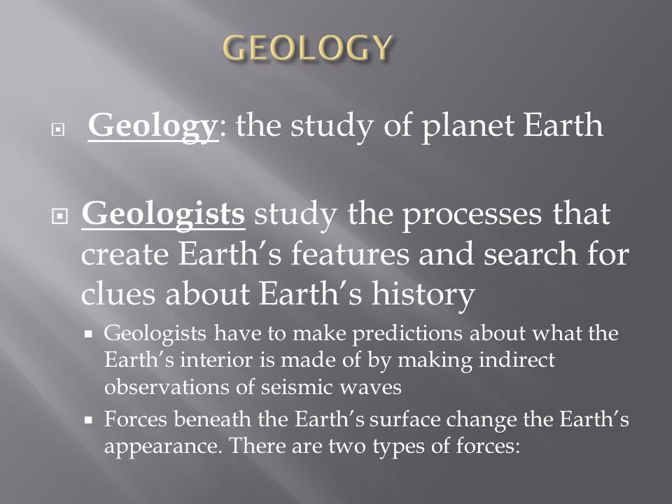GEOLOGY Geology: the study of planet Earth. Geologists study the processes that create Earth's features and search for clues about Earth's history.