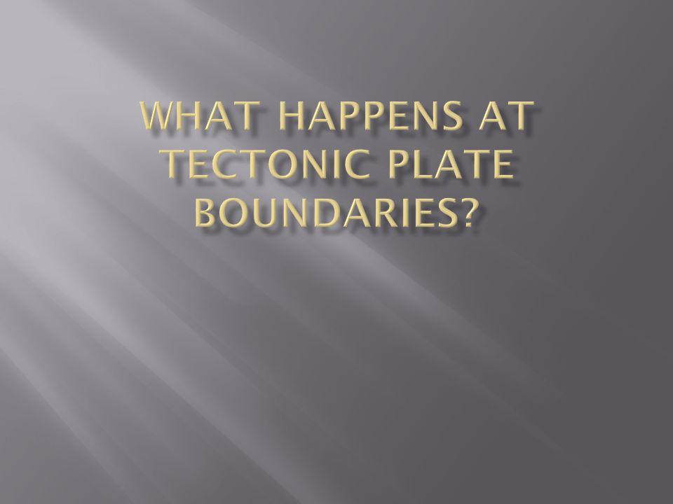 What happens at tectonic plate boundaries