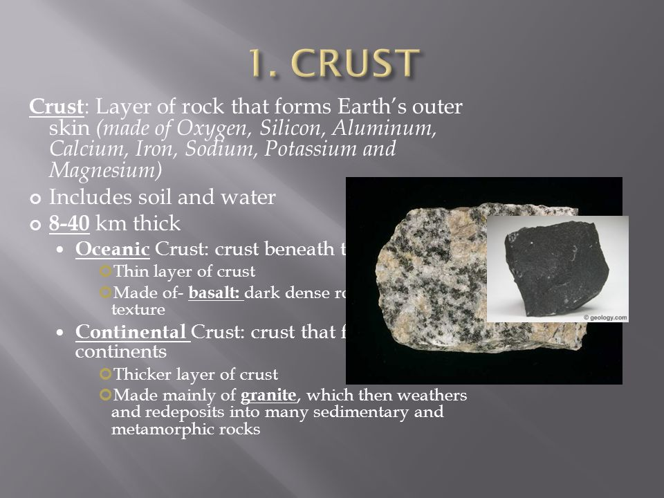 1. CRUST Crust: Layer of rock that forms Earth's outer skin (made of Oxygen, Silicon, Aluminum, Calcium, Iron, Sodium, Potassium and Magnesium)