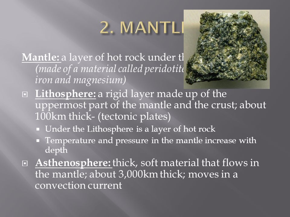 2. MANTLE Mantle: a layer of hot rock under the Earth's crust (made of a material called peridotite which is high in iron and magnesium)