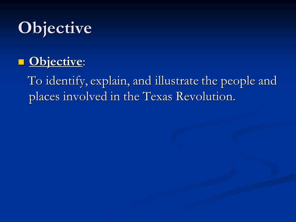 Objective Objective: To identify, explain, and illustrate the people and places involved in the Texas Revolution.