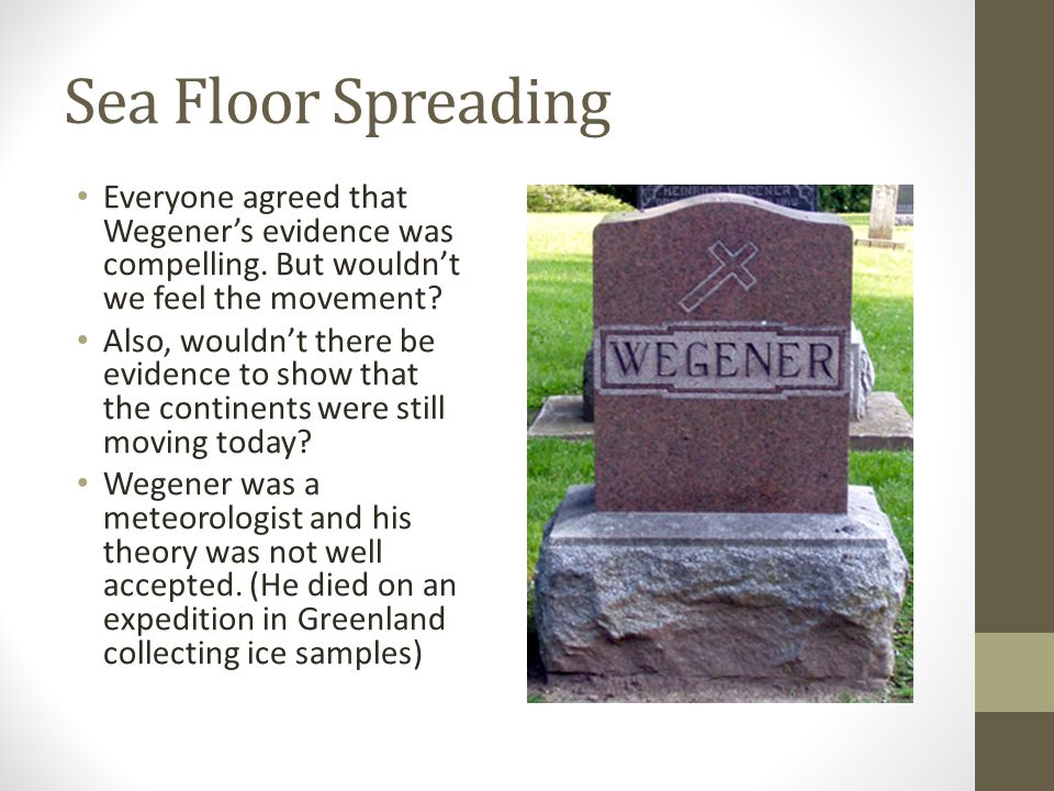 Sea Floor Spreading Everyone agreed that Wegener's evidence was compelling. But wouldn't we feel the movement