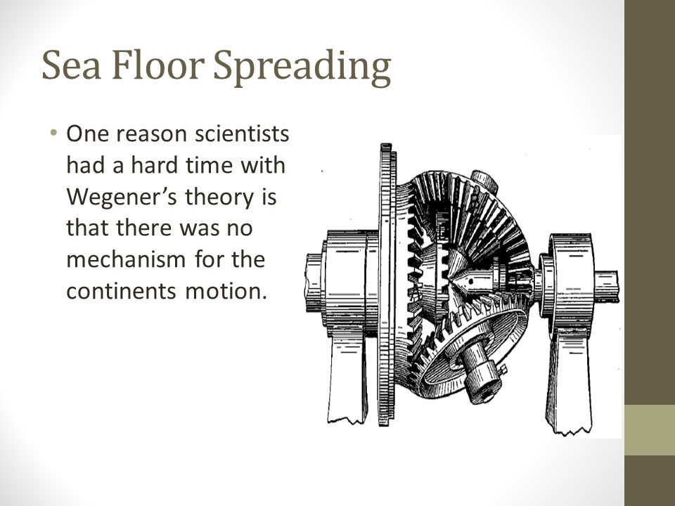 Sea Floor Spreading One reason scientists had a hard time with Wegener's theory is that there was no mechanism for the continents motion.