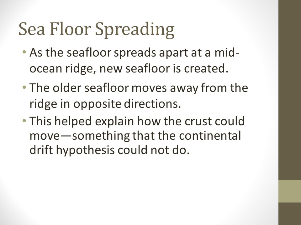 Sea Floor Spreading As the seafloor spreads apart at a mid-ocean ridge, new seafloor is created.
