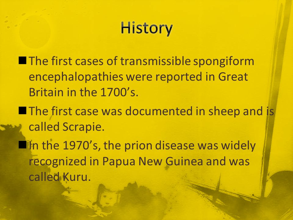 History The first cases of transmissible spongiform encephalopathies were reported in Great Britain in the 1700's.