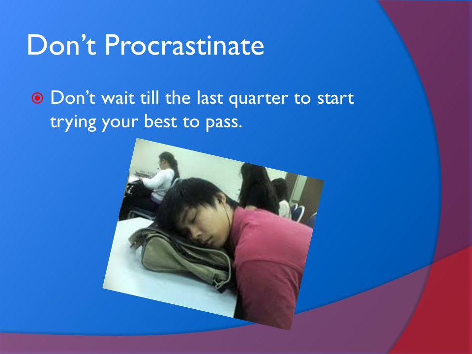 Don't Procrastinate Don't wait till the last quarter to start trying your best to pass.