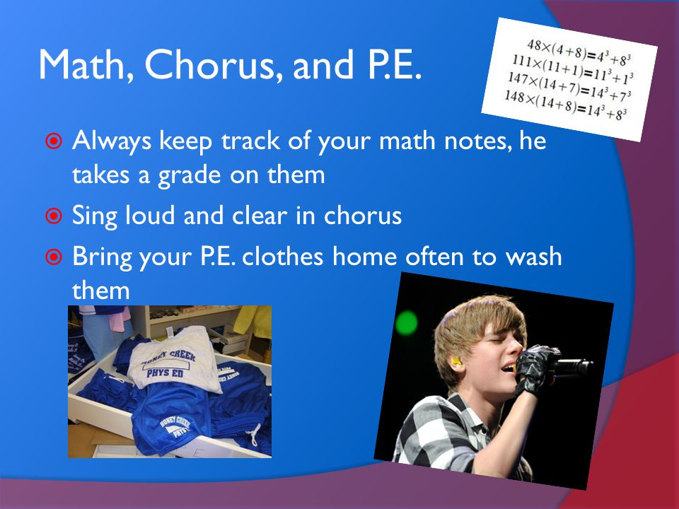 Math, Chorus, and P.E. Always keep track of your math notes, he takes a grade on them. Sing loud and clear in chorus.