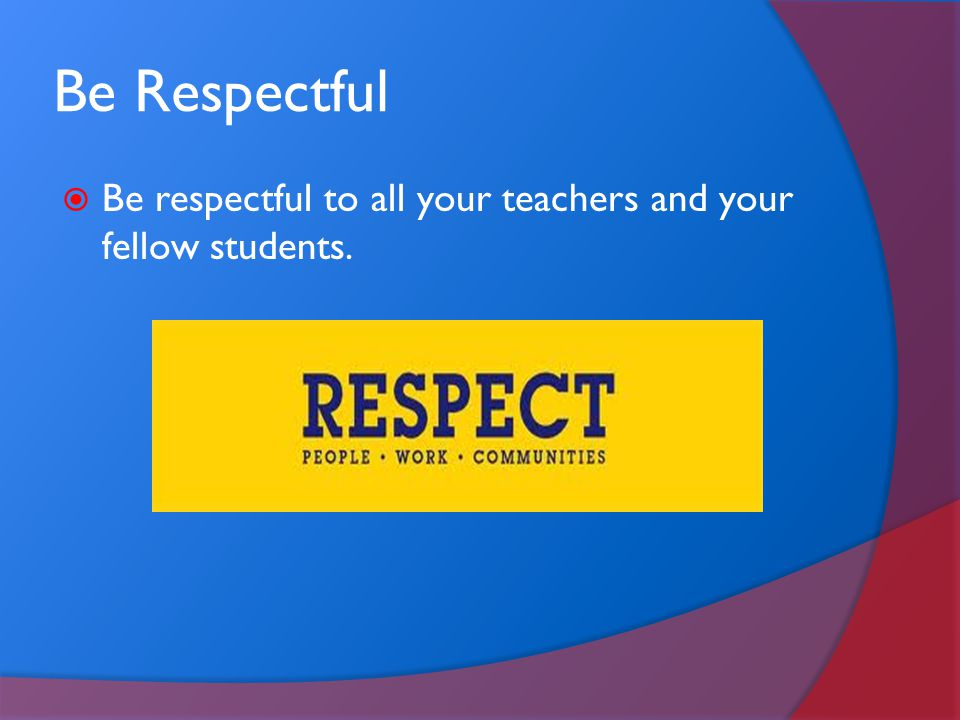 Be Respectful Be respectful to all your teachers and your fellow students.
