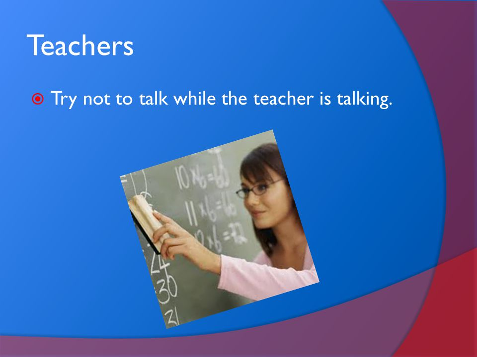 Teachers Try not to talk while the teacher is talking.