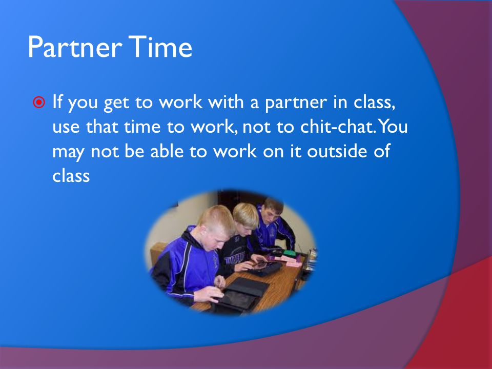 Partner Time If you get to work with a partner in class, use that time to work, not to chit-chat.