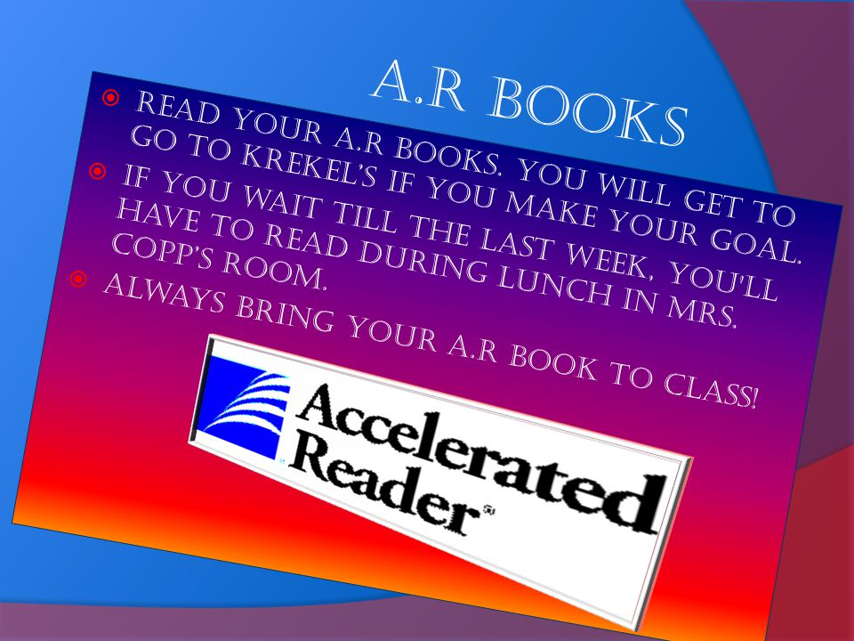 A.R Books Read your A.R books. You will get to go to Krekel's if you make your goal.