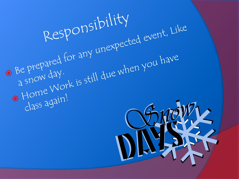 Responsibility Be prepared for any unexpected event, Like a snow day.