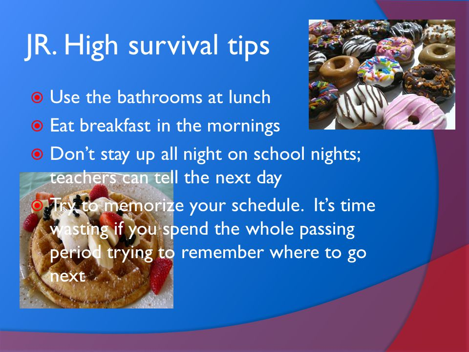 JR. High survival tips Use the bathrooms at lunch