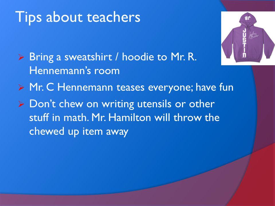 Tips about teachers Bring a sweatshirt / hoodie to Mr. R. Hennemann's room. Mr. C Hennemann teases everyone; have fun.
