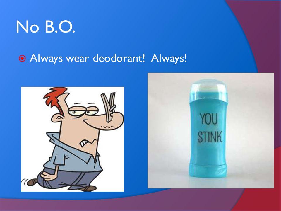 No B.O. Always wear deodorant! Always!