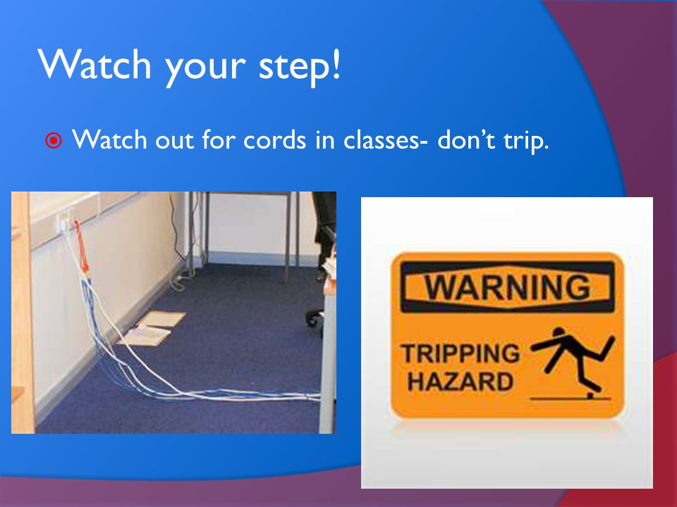Watch your step! Watch out for cords in classes- don't trip.