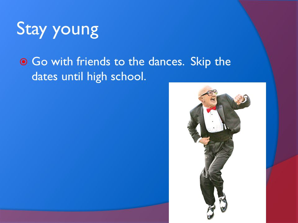Stay young Go with friends to the dances. Skip the dates until high school.
