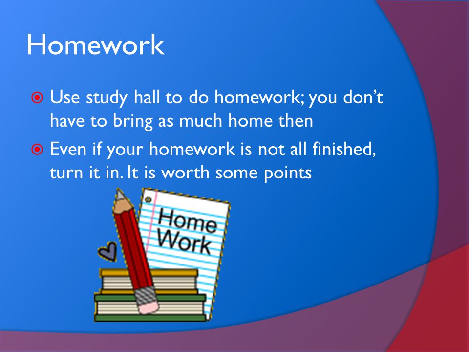 Homework Use study hall to do homework; you don't have to bring as much home then.