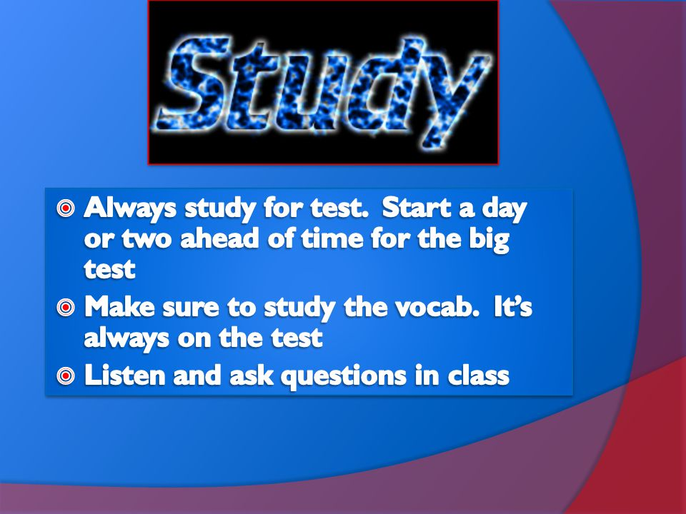 Always study for test. Start a day or two ahead of time for the big test