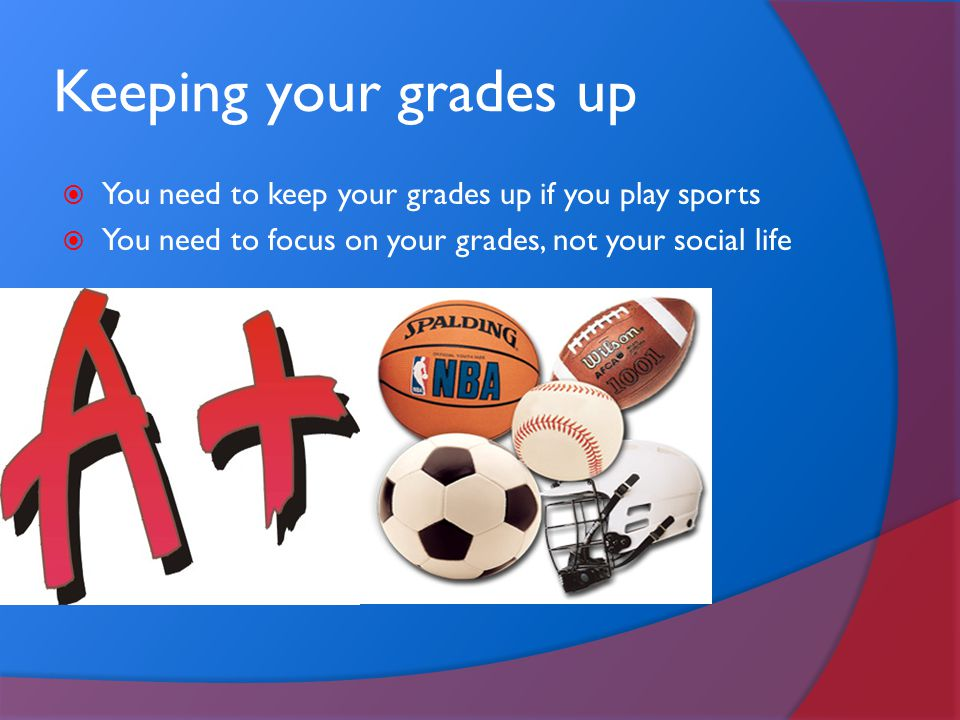 Keeping your grades up You need to keep your grades up if you play sports.