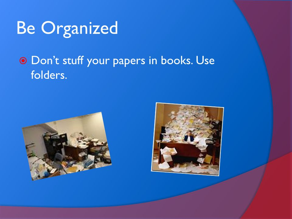 Be Organized Don't stuff your papers in books. Use folders.