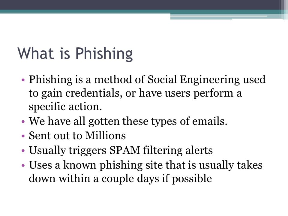 What is Phishing Phishing is a method of Social Engineering used to gain credentials, or have users perform a specific action.