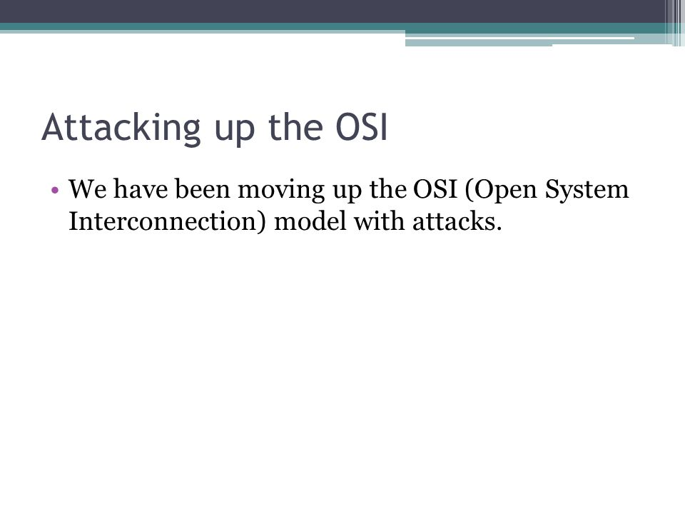 Attacking up the OSI We have been moving up the OSI (Open System Interconnection) model with attacks.