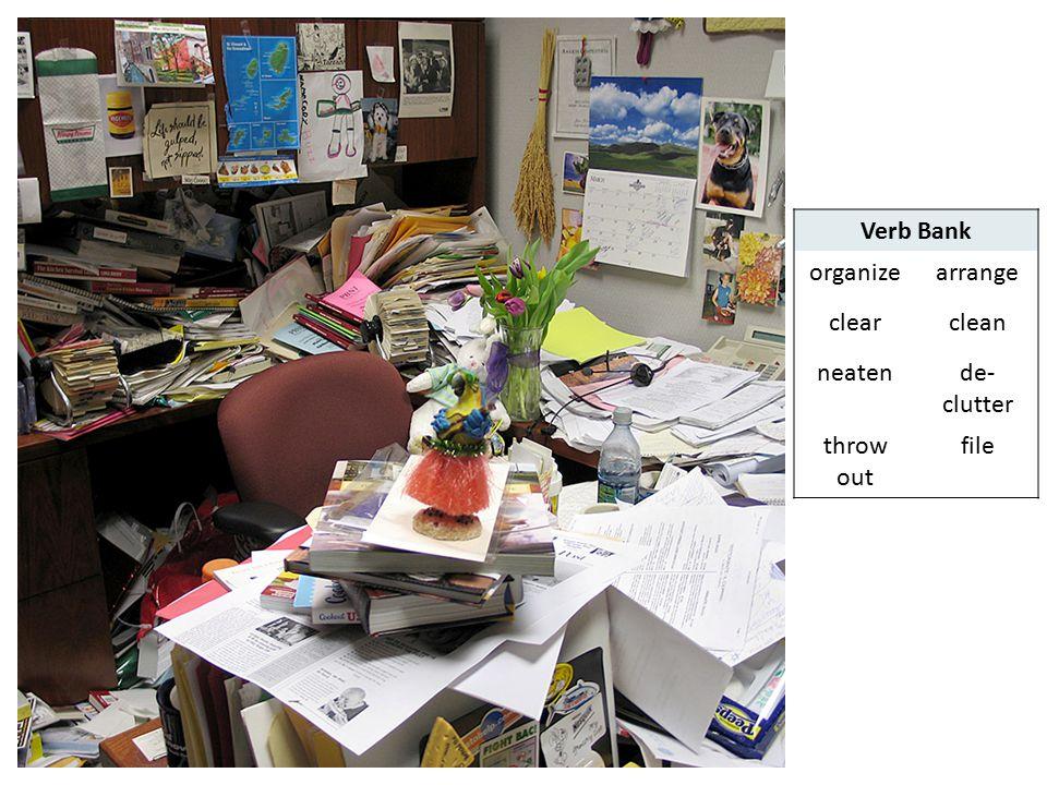 Verb Bank organize arrange clear clean neaten de-clutter throw out