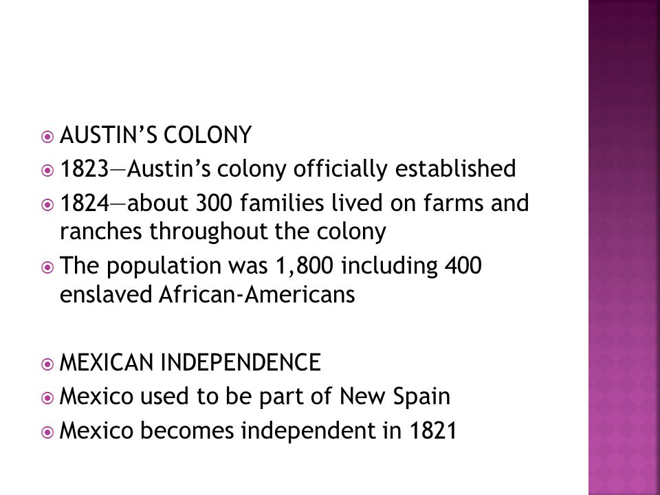 AUSTIN'S COLONY 1823—Austin's colony officially established. 1824—about 300 families lived on farms and ranches throughout the colony.