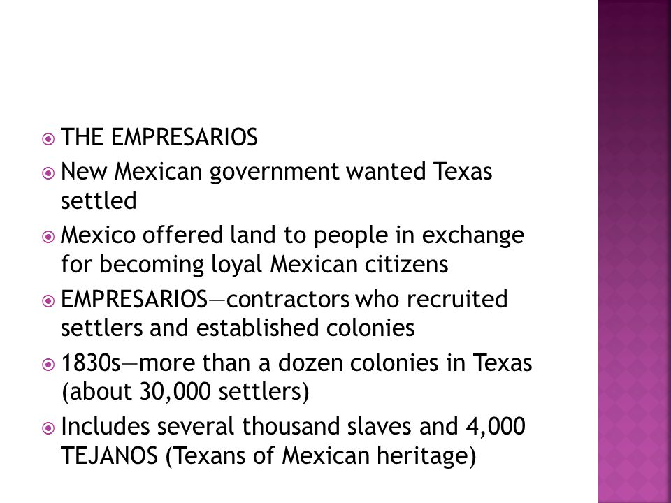 THE EMPRESARIOS New Mexican government wanted Texas settled. Mexico offered land to people in exchange for becoming loyal Mexican citizens.