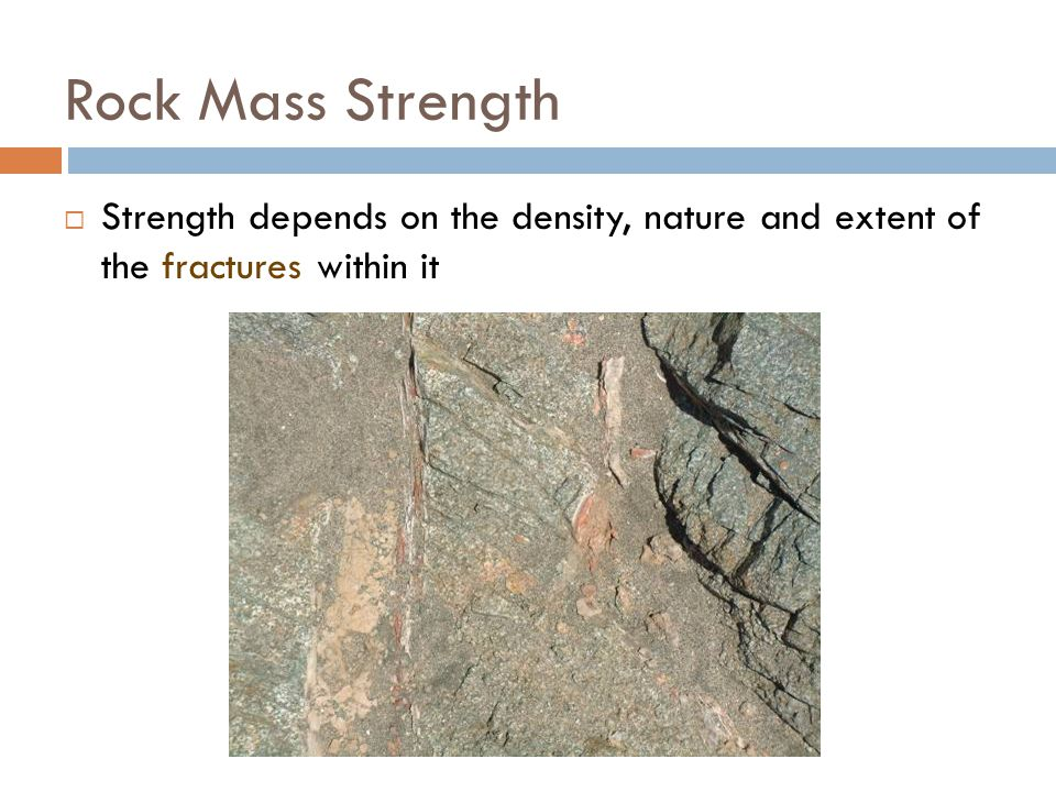 Rock Mass Strength Strength depends on the density, nature and extent of the fractures within it