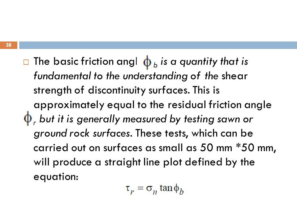 The basic friction angle b is a quantity that is fundamental to the understanding of the shear strength of discontinuity surfaces.