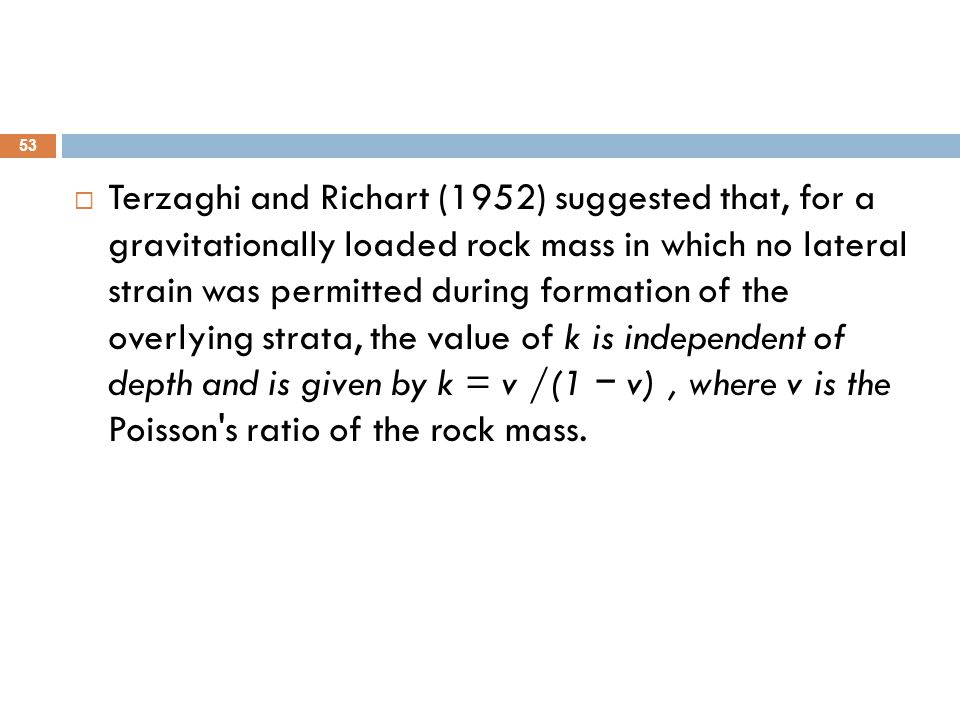 Terzaghi and Richart (1952) suggested that, for a gravitationally loaded rock mass in which no lateral strain was permitted during formation of the overlying strata, the value of k is independent of depth and is given by k = v /(1 − v) , where v is the Poisson s ratio of the rock mass.