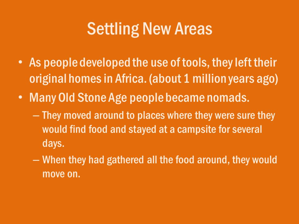 Settling New Areas As people developed the use of tools, they left their original homes in Africa. (about 1 million years ago)