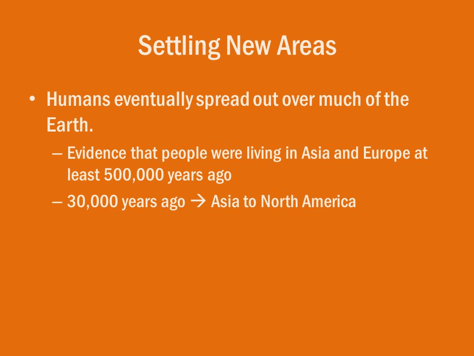 Settling New Areas Humans eventually spread out over much of the Earth.